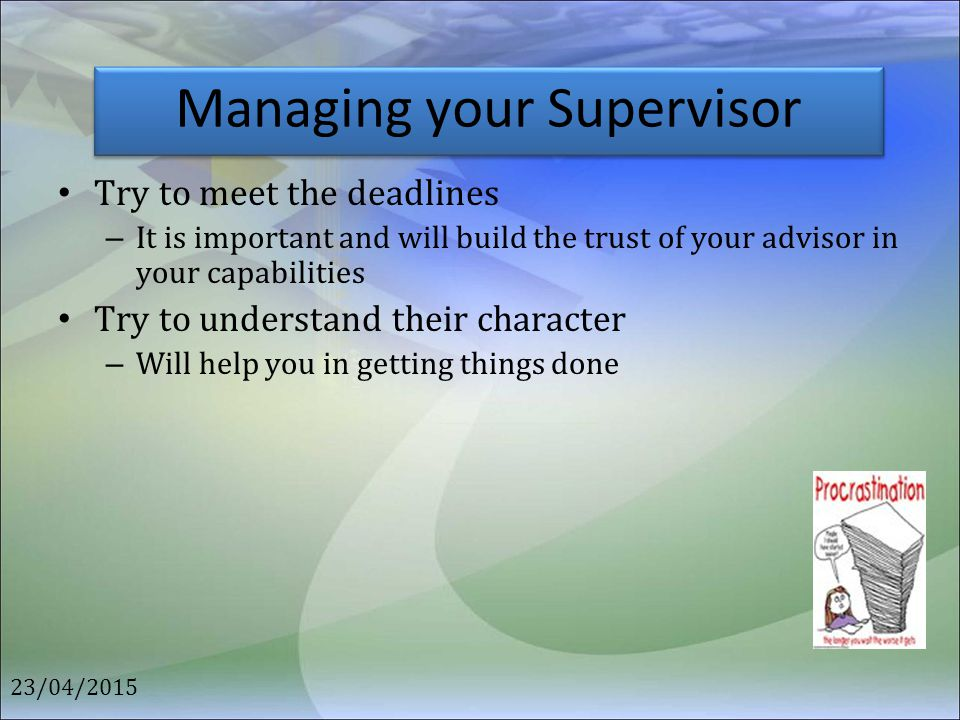 Managing your Supervisor Try to meet the deadlines – It is important and will build the trust of your advisor in your capabilities Try to understand t