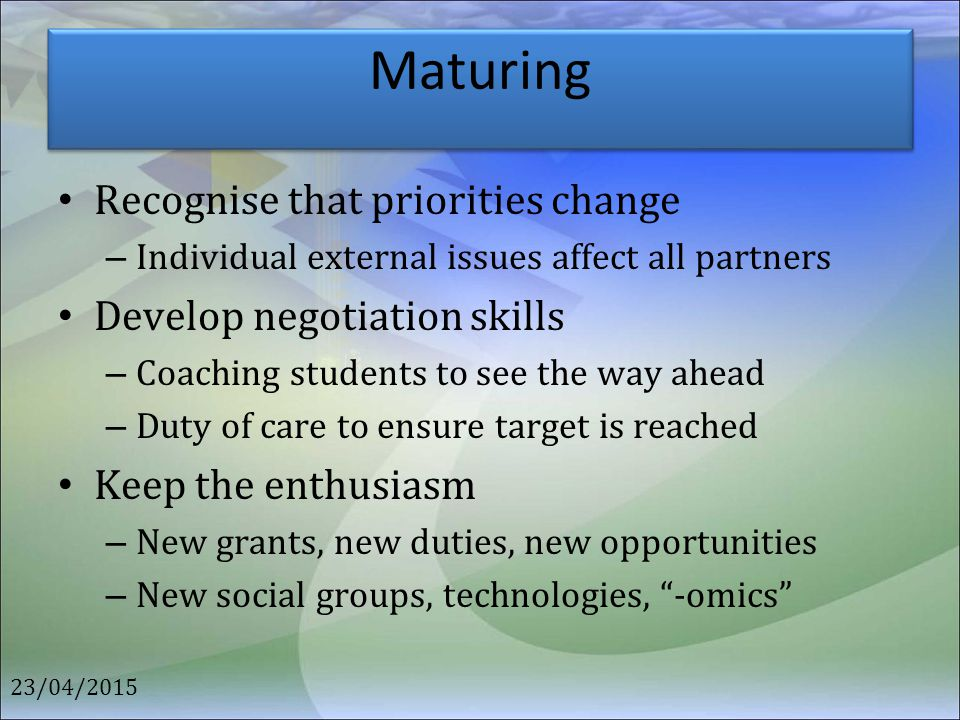 Maturing Recognise that priorities change – Individual external issues affect all partners Develop negotiation skills – Coaching students to see the w