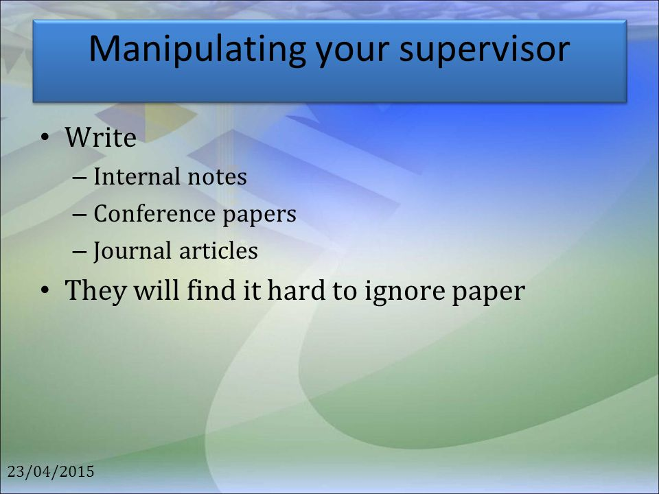 Manipulating your supervisor Write – Internal notes – Conference papers – Journal articles They will find it hard to ignore paper 23/04/2015
