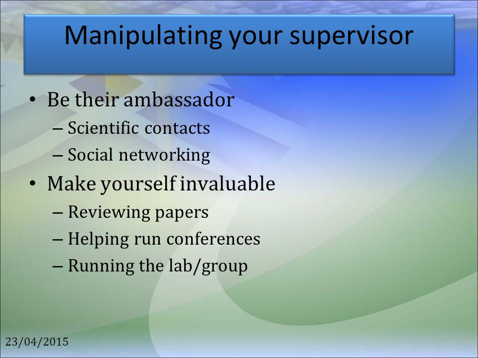 Manipulating your supervisor Be their ambassador – Scientific contacts – Social networking Make yourself invaluable – Reviewing papers – Helping run c