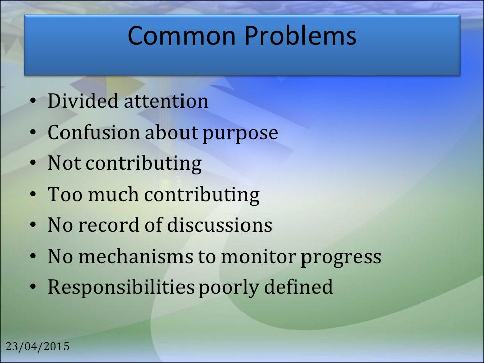Common Problems Divided attention Confusion about purpose Not contributing Too much contributing No record of discussions No mechanisms to monitor pro