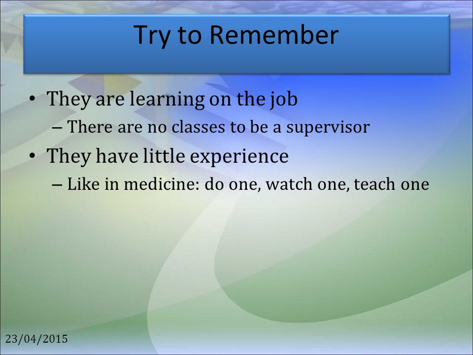 Try to Remember They are learning on the job – There are no classes to be a supervisor They have little experience – Like in medicine: do one, watch o