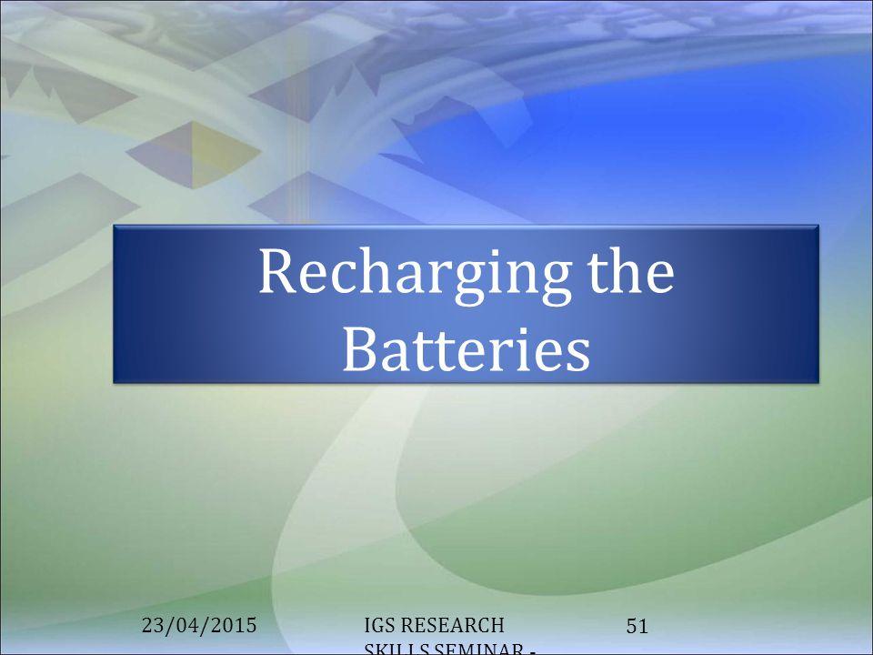 IGS RESEARCH SKILLS SEMINAR - MODULE 2 51 Recharging the Batteries