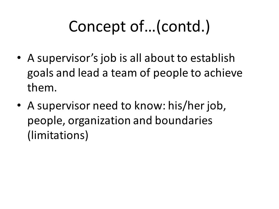 Concept of…(contd.) A supervisor's job is all about to establish goals and lead a team of people to achieve them.