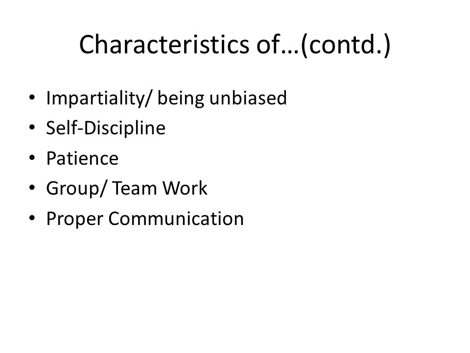 Characteristics of…(contd.) Impartiality/ being unbiased Self-Discipline Patience Group/ Team Work Proper Communication