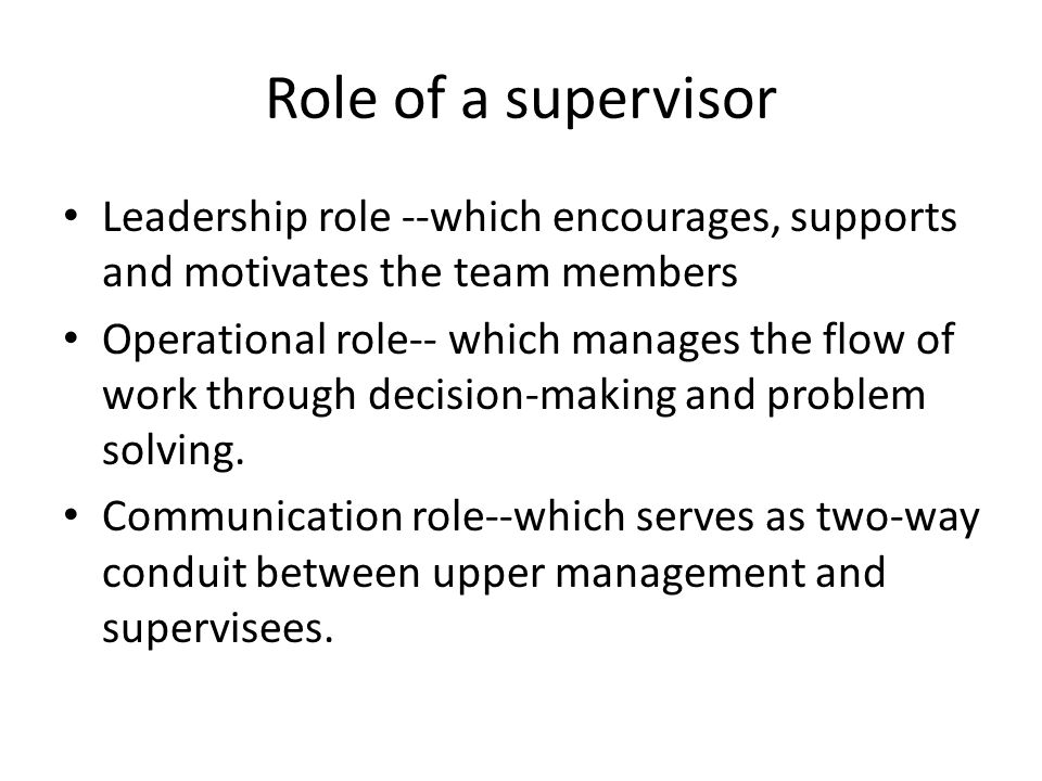 Role of a supervisor Leadership role --which encourages, supports and motivates the team members Operational role-- which manages the flow of work through decision-making and problem solving.