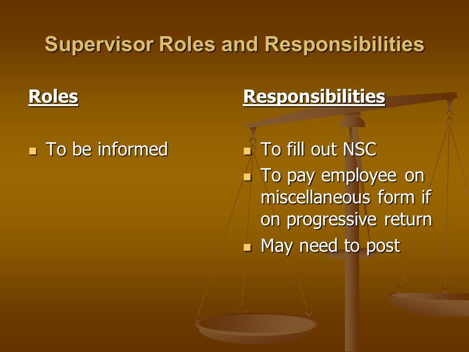 Supervisor Roles and Responsibilities Roles To be informed To be informed Responsibilities To fill out NSC To pay employee on miscellaneous form if on