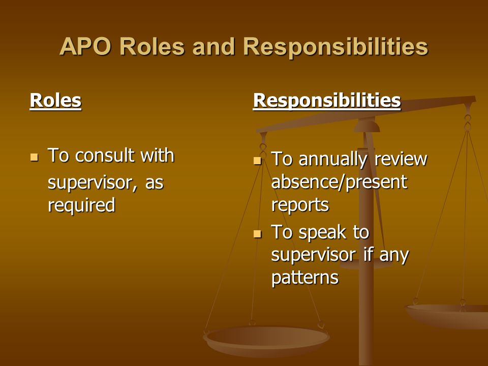 APO Roles and Responsibilities Roles To consult with To consult with supervisor, as required Responsibilities To annually review absence/present repor