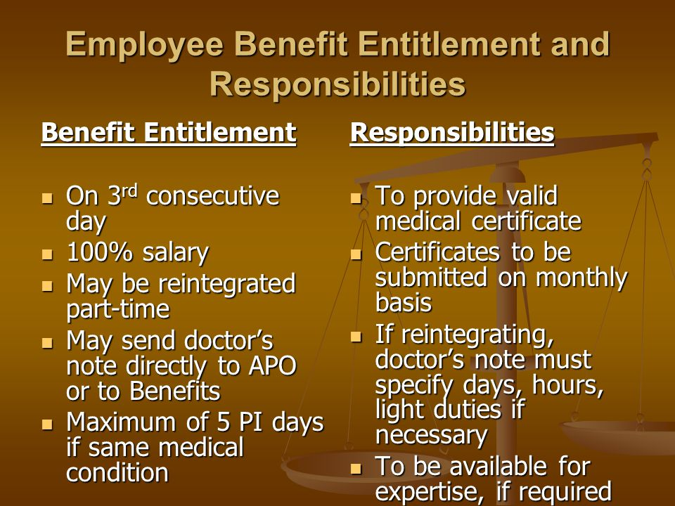 Employee Benefit Entitlement and Responsibilities Benefit Entitlement On 3 rd consecutive day On 3 rd consecutive day 100% salary 100% salary May be r