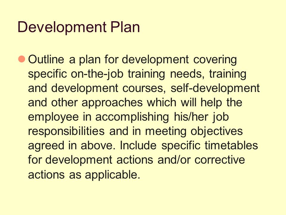 Development Plan Outline a plan for development covering specific on-the-job training needs, training and development courses, self-development and other approaches which will help the employee in accomplishing his/her job responsibilities and in meeting objectives agreed in above.