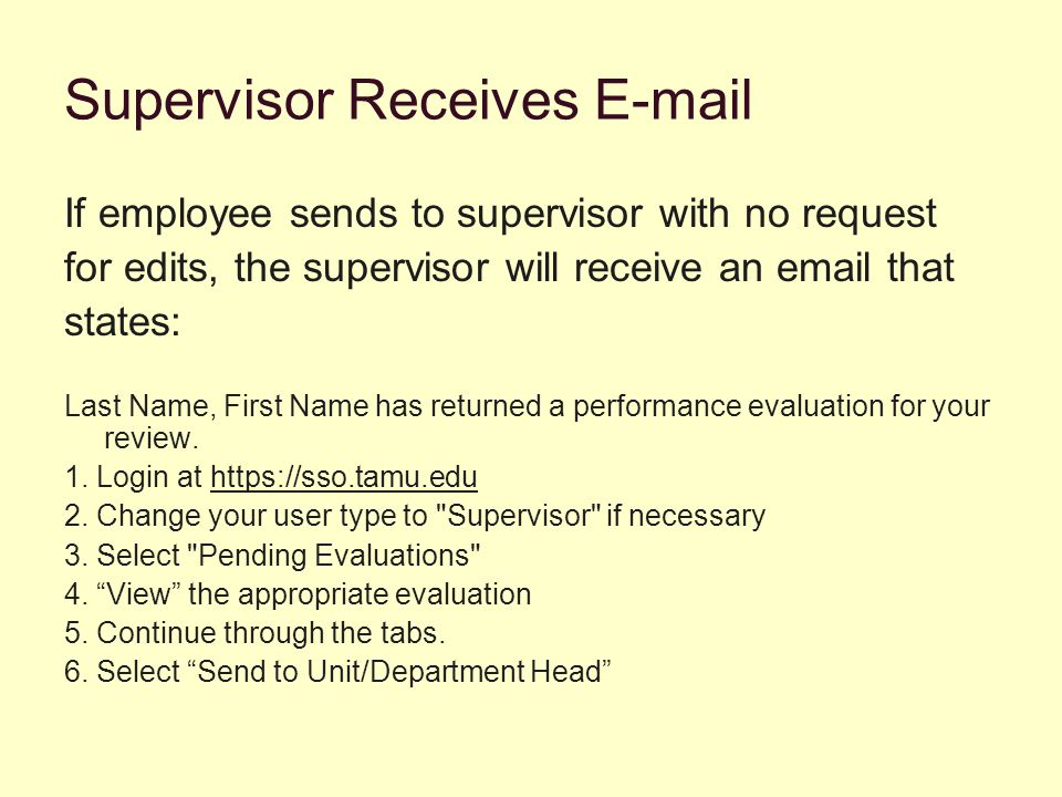 Supervisor Receives E-mail If employee sends to supervisor with no request for edits, the supervisor will receive an email that states: Last Name, First Name has returned a performance evaluation for your review.