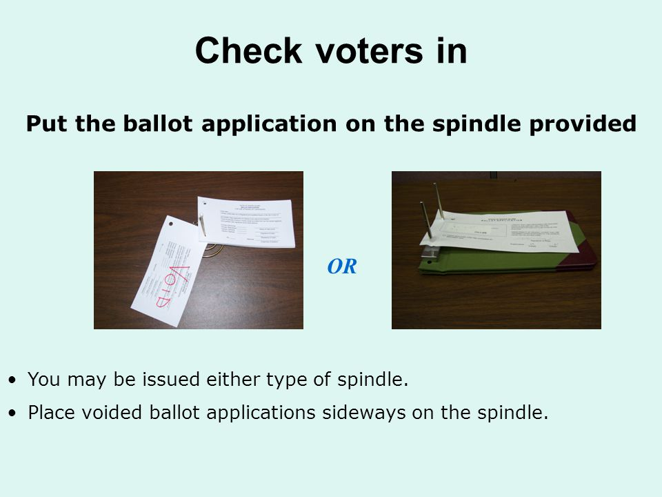 Check voters in Put the ballot application on the spindle provided OR You may be issued either type of spindle.