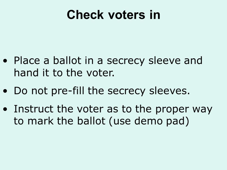 Check voters in Place a ballot in a secrecy sleeve and hand it to the voter.
