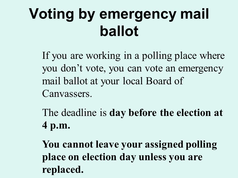 Voting by emergency mail ballot If you are working in a polling place where you don't vote, you can vote an emergency mail ballot at your local Board of Canvassers.