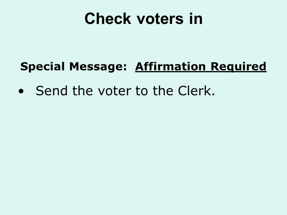 Check voters in Send the voter to the Clerk. Special Message: Affirmation Required