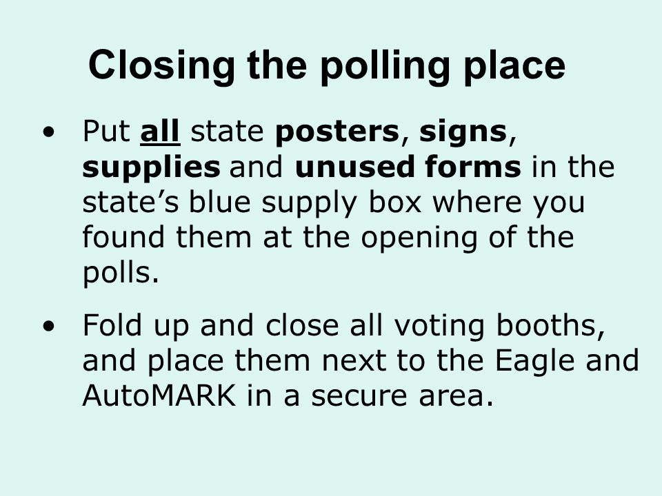 Closing the polling place Put all state posters, signs, supplies and unused forms in the state's blue supply box where you found them at the opening of the polls.