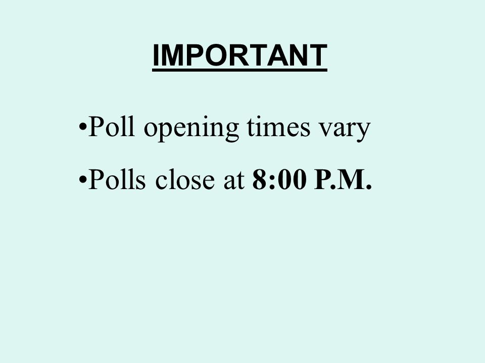 IMPORTANT Poll opening times vary Polls close at 8:00 P.M.