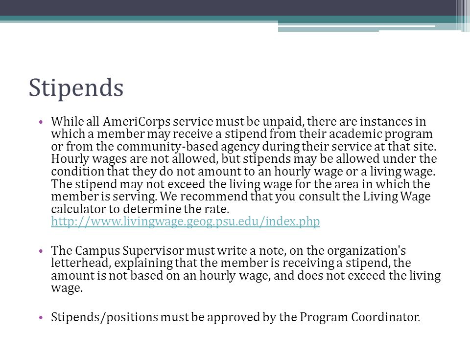 Stipends While all AmeriCorps service must be unpaid, there are instances in which a member may receive a stipend from their academic program or from