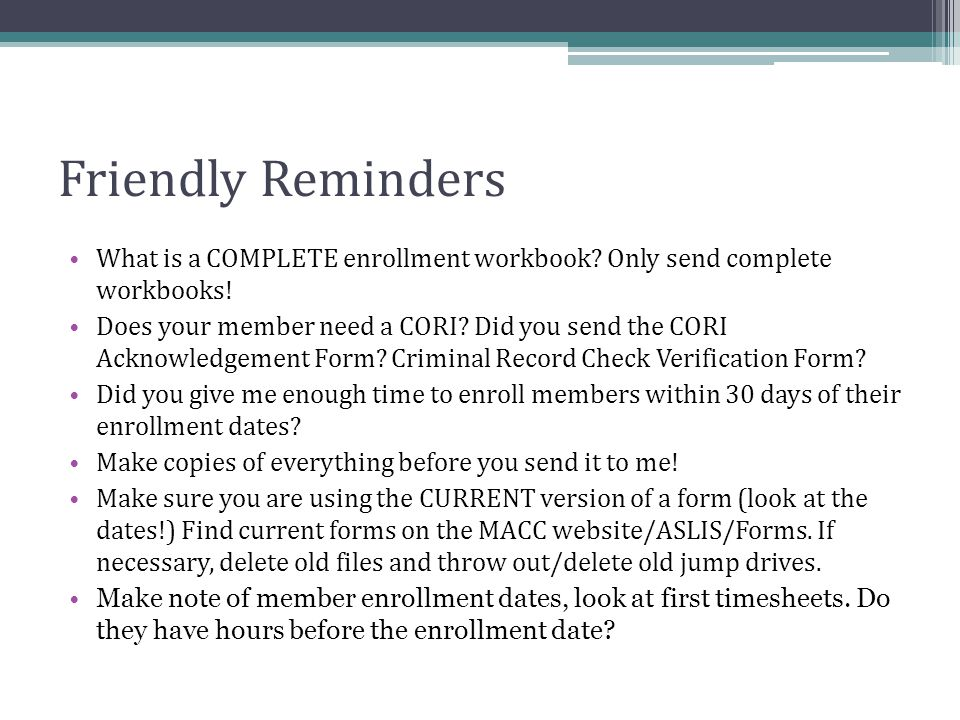 Friendly Reminders What is a COMPLETE enrollment workbook? Only send complete workbooks! Does your member need a CORI? Did you send the CORI Acknowled