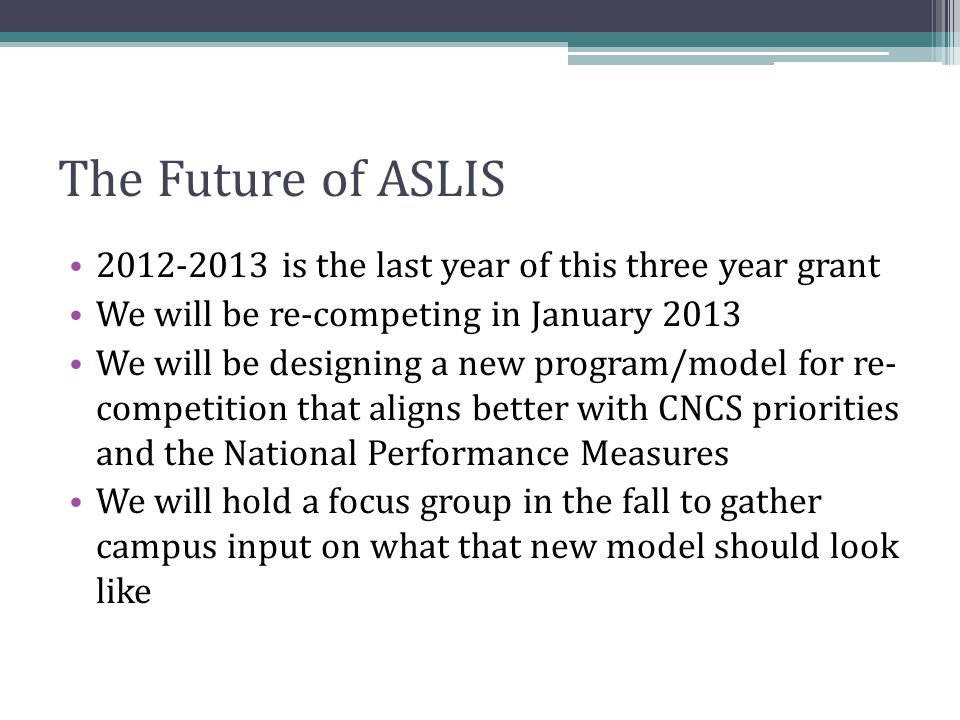 The Future of ASLIS 2012-2013 is the last year of this three year grant We will be re-competing in January 2013 We will be designing a new program/mod