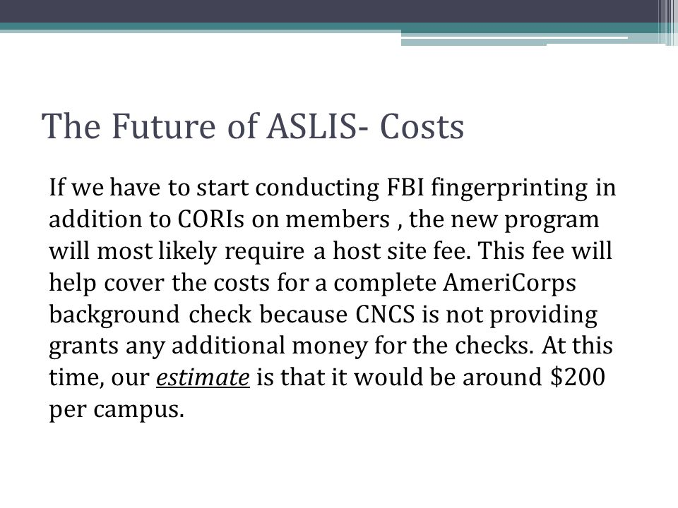 The Future of ASLIS- Costs If we have to start conducting FBI fingerprinting in addition to CORIs on members, the new program will most likely require