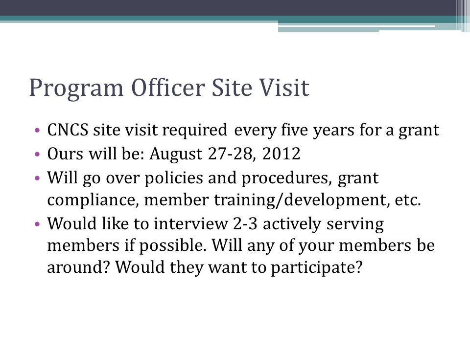 Program Officer Site Visit CNCS site visit required every five years for a grant Ours will be: August 27-28, 2012 Will go over policies and procedures