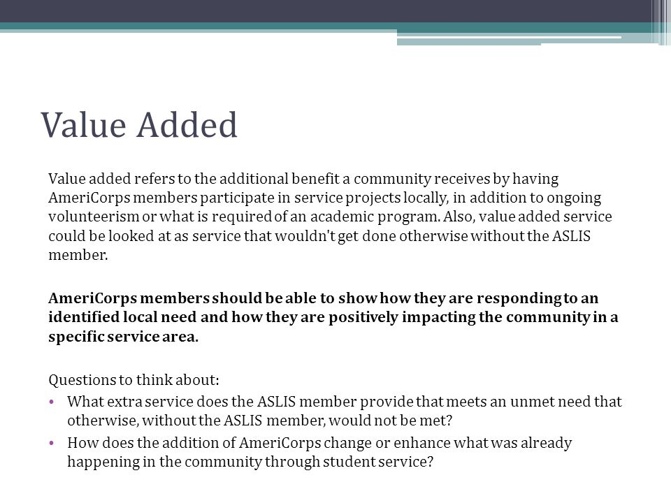 Value Added Value added refers to the additional benefit a community receives by having AmeriCorps members participate in service projects locally, in