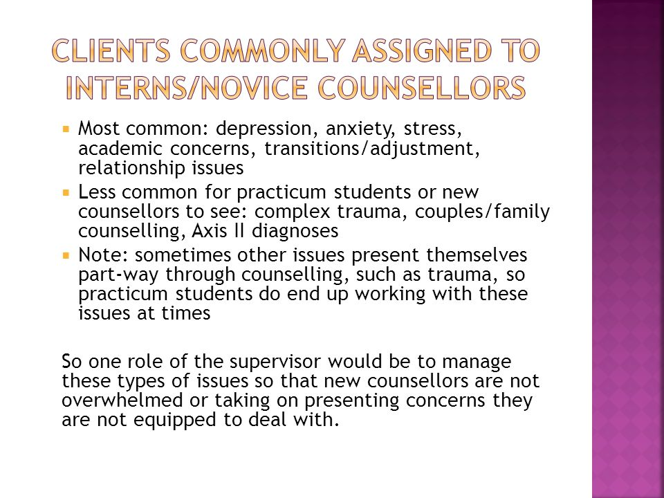  Most common: depression, anxiety, stress, academic concerns, transitions/adjustment, relationship issues  Less common for practicum students or new counsellors to see: complex trauma, couples/family counselling, Axis II diagnoses  Note: sometimes other issues present themselves part-way through counselling, such as trauma, so practicum students do end up working with these issues at times So one role of the supervisor would be to manage these types of issues so that new counsellors are not overwhelmed or taking on presenting concerns they are not equipped to deal with.