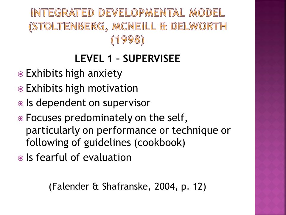 LEVEL 1 – SUPERVISEE  Exhibits high anxiety  Exhibits high motivation  Is dependent on supervisor  Focuses predominately on the self, particularly on performance or technique or following of guidelines (cookbook)  Is fearful of evaluation (Falender & Shafranske, 2004, p.