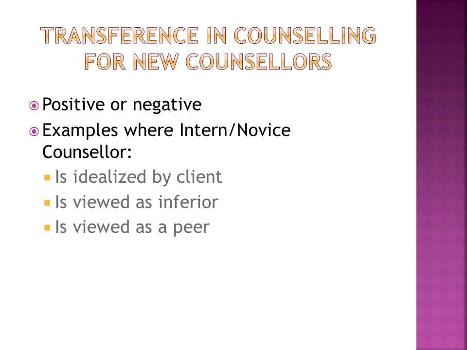  Positive or negative  Examples where Intern/Novice Counsellor:  Is idealized by client  Is viewed as inferior  Is viewed as a peer