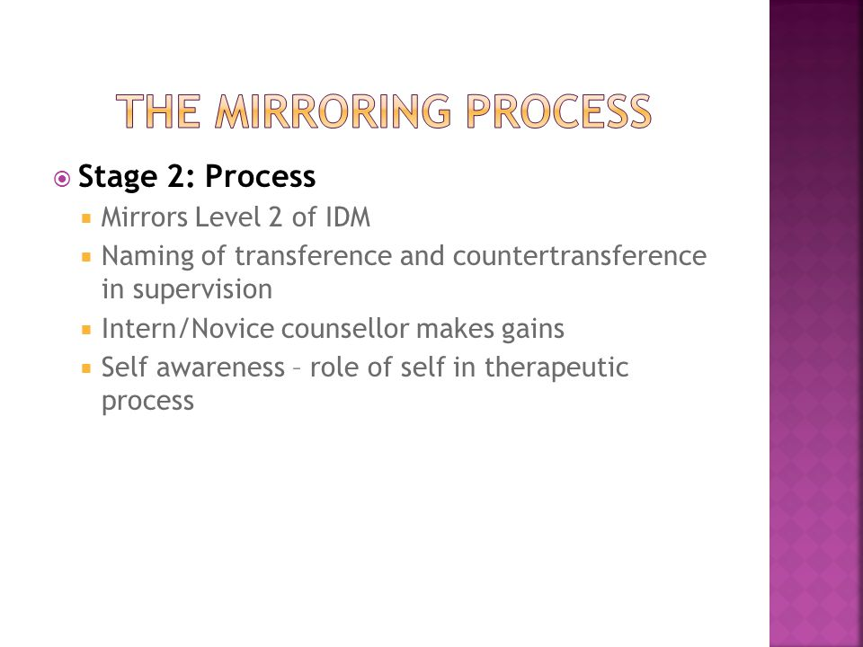  Stage 2: Process  Mirrors Level 2 of IDM  Naming of transference and countertransference in supervision  Intern/Novice counsellor makes gains  Self awareness – role of self in therapeutic process