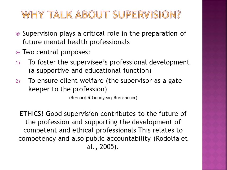  Supervision plays a critical role in the preparation of future mental health professionals  Two central purposes: 1) To foster the supervisee's professional development (a supportive and educational function) 2) To ensure client welfare (the supervisor as a gate keeper to the profession) (Bernard & Goodyear; Bornsheuer) ETHICS.
