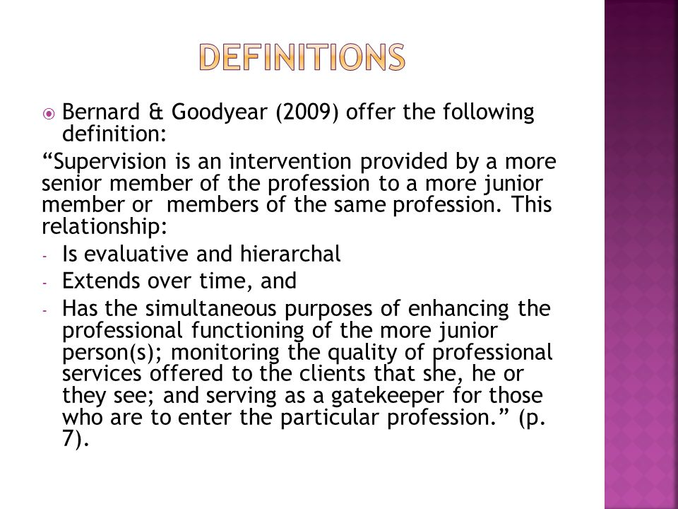  Bernard & Goodyear (2009) offer the following definition: Supervision is an intervention provided by a more senior member of the profession to a more junior member or members of the same profession.
