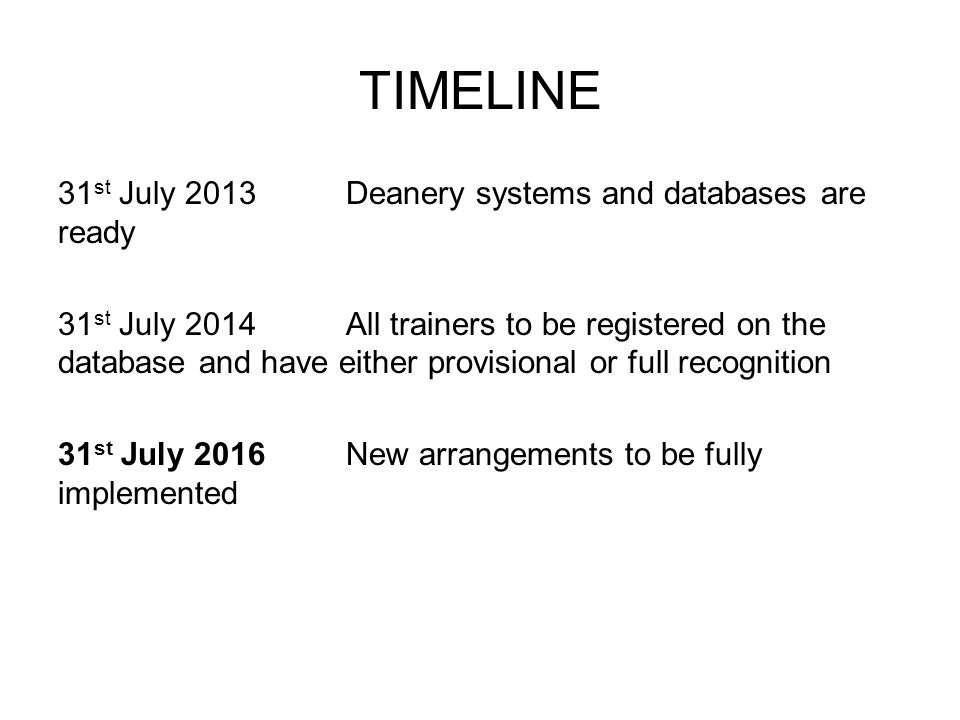 TIMELINE 31 st July 2013Deanery systems and databases are ready 31 st July 2014All trainers to be registered on the database and have either provision