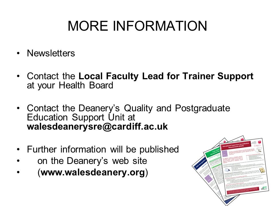 MORE INFORMATION Newsletters Contact the Local Faculty Lead for Trainer Support at your Health Board Contact the Deanery's Quality and Postgraduate Ed
