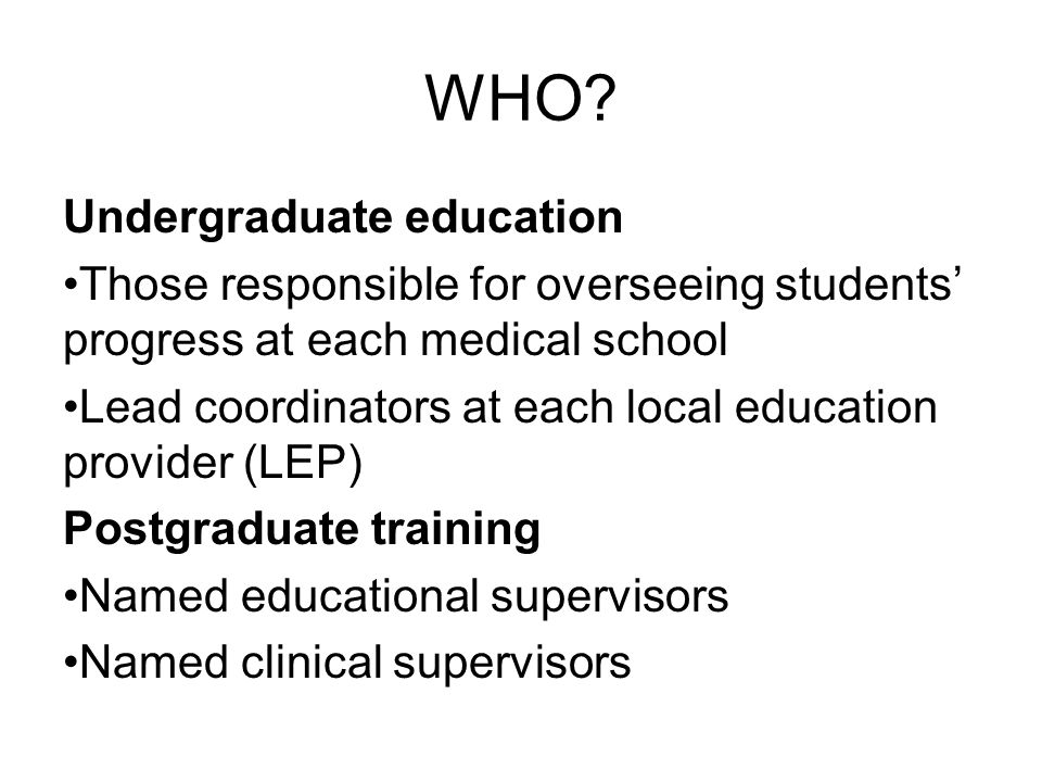 WHO? Undergraduate education Those responsible for overseeing students' progress at each medical school Lead coordinators at each local education prov