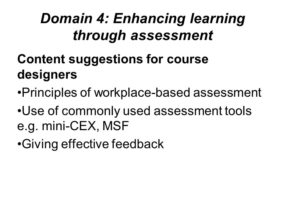 Domain 4: Enhancing learning through assessment Content suggestions for course designers Principles of workplace-based assessment Use of commonly used