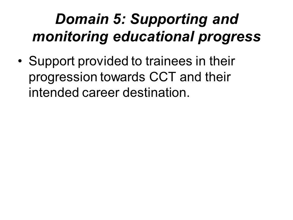 Domain 5: Supporting and monitoring educational progress Support provided to trainees in their progression towards CCT and their intended career desti
