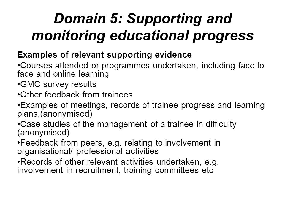 Domain 5: Supporting and monitoring educational progress Examples of relevant supporting evidence Courses attended or programmes undertaken, including