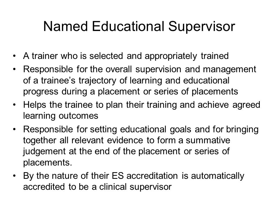 Named Clinical Supervisor A trainer who is responsible for overseeing a specified trainee's clinical work throughout a placement in a clinical or medical environment Is appropriately trained to do so will provide constructive feedback during that placement will lead on providing a review of the trainee's clinical or medical practice throughout the placement that will contribute to the educational supervisor's report on whether the trainee should progress to the next stage of their training.