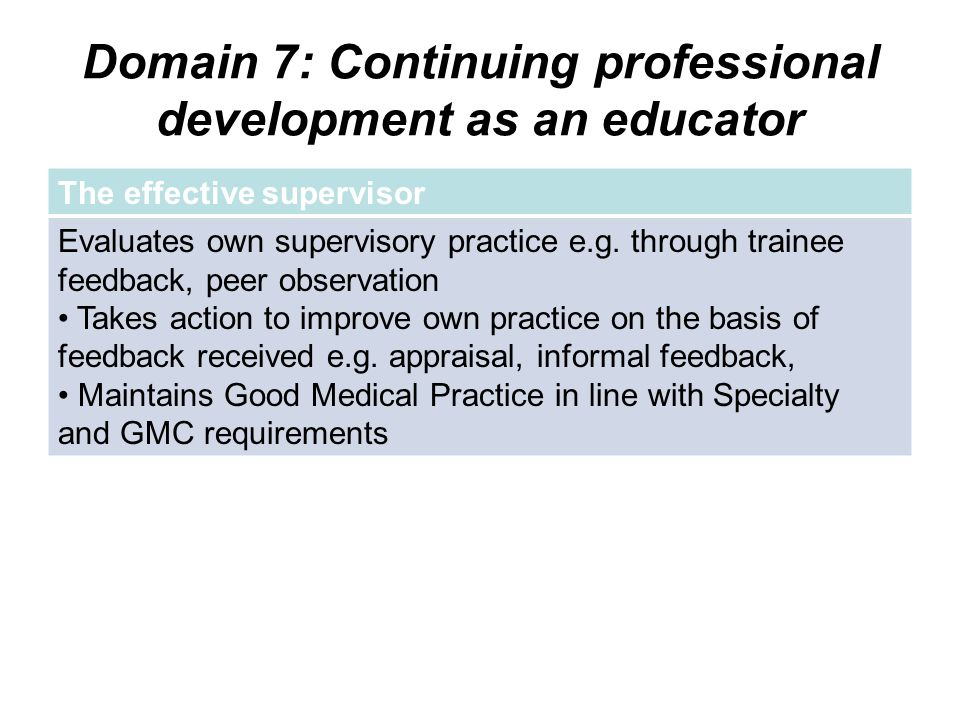 Domain 7: Continuing professional development as an educator The effective supervisor Evaluates own supervisory practice e.g. through trainee feedback