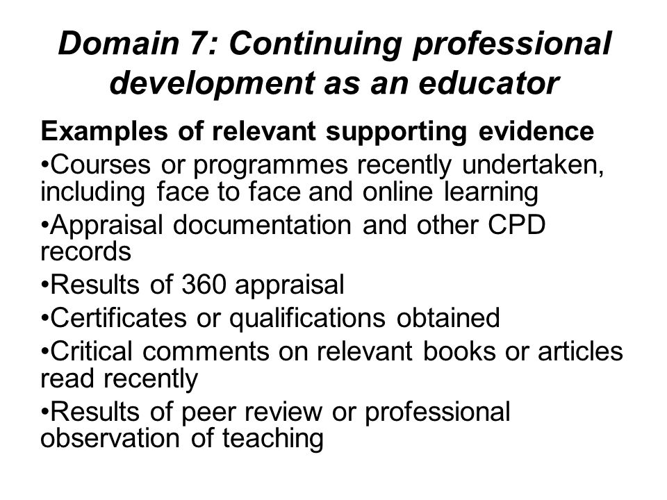 Domain 7: Continuing professional development as an educator Examples of relevant supporting evidence Courses or programmes recently undertaken, inclu