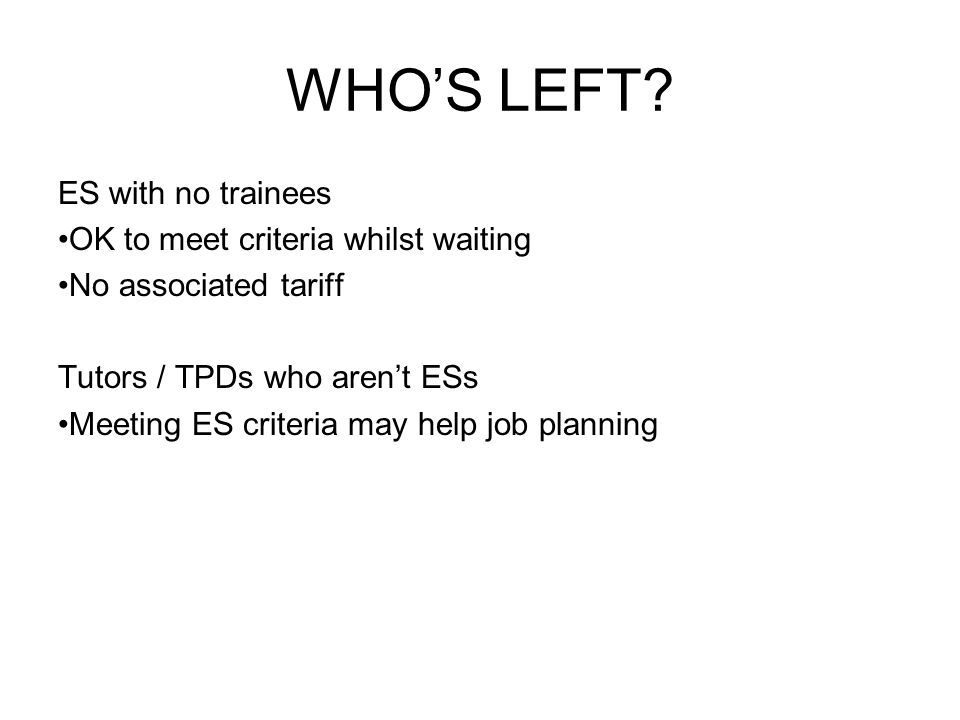 WHO'S LEFT? ES with no trainees OK to meet criteria whilst waiting No associated tariff Tutors / TPDs who aren't ESs Meeting ES criteria may help job