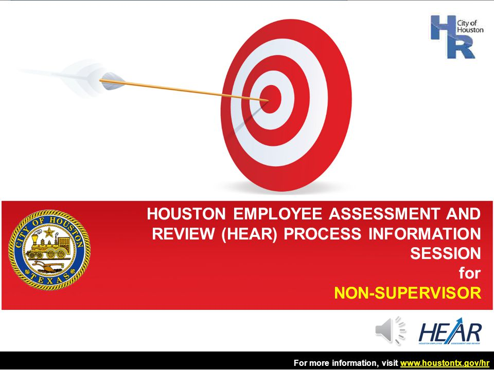 For more information, visit www.houstontx.gov/hrwww.houstontx.gov/hr Create a positive city culture Create a positive city culture –Objective 1: Provide timely communication throughout the HEAR lifecycle –Objective 2: Deliver effective training to all stakeholders –Objective 3: Respond to employees' questions and concerns GOAL 3 12
