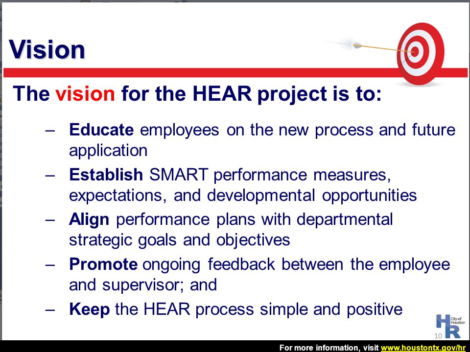 For more information, visit www.houstontx.gov/hrwww.houstontx.gov/hr The vision for the HEAR project is to: –Educate employees on the new process and