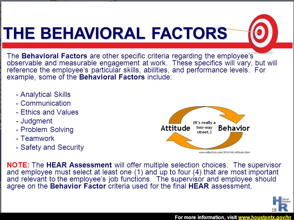 For more information, visit www.houstontx.gov/hrwww.houstontx.gov/hr The Behavioral Factors are other specific criteria regarding the employee's obser