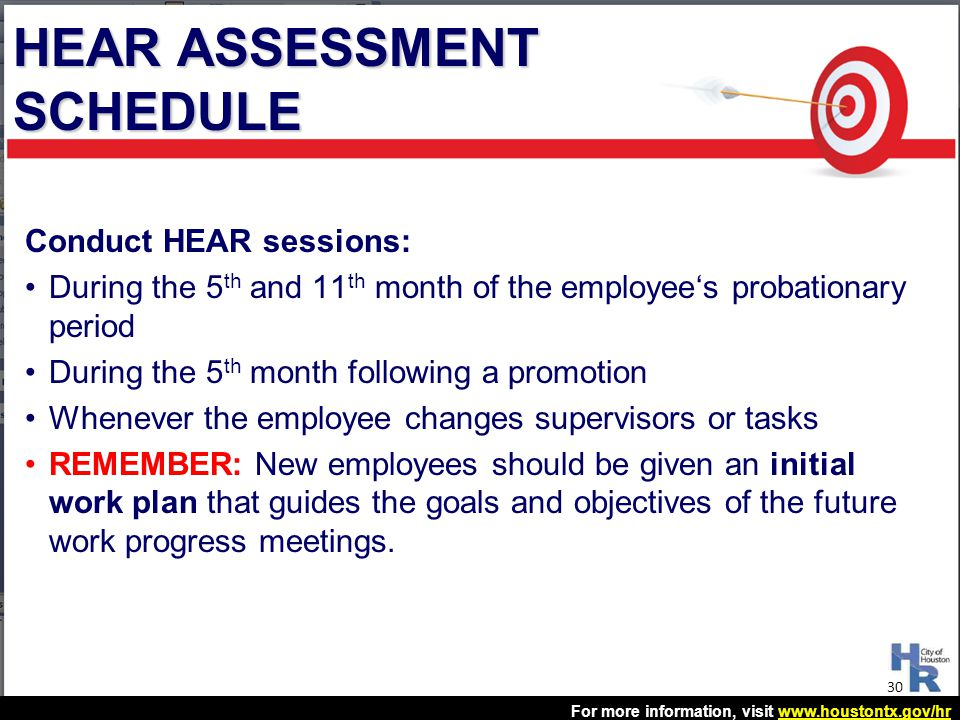 For more information, visit www.houstontx.gov/hrwww.houstontx.gov/hr Conduct HEAR sessions: During the 5 th and 11 th month of the employee's probatio