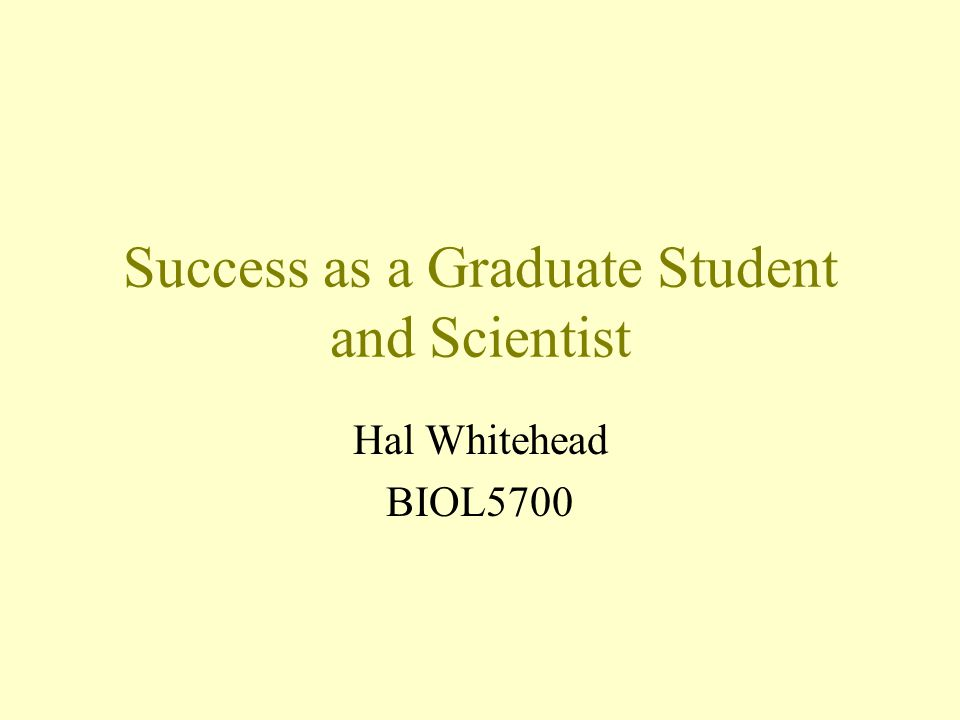 Success as a Graduate Student and Scientist Hal Whitehead BIOL5700