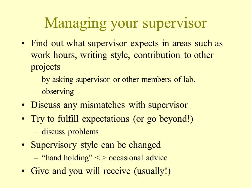 Managing your supervisor Find out what supervisor expects in areas such as work hours, writing style, contribution to other projects –by asking supervisor or other members of lab.