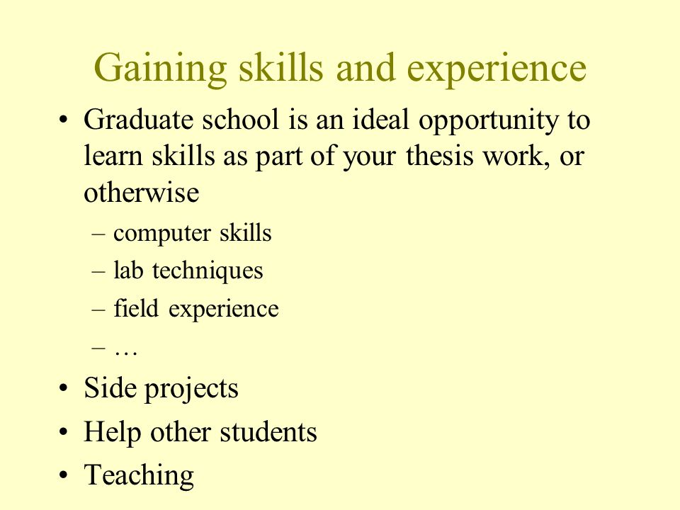 Gaining skills and experience Graduate school is an ideal opportunity to learn skills as part of your thesis work, or otherwise –computer skills –lab techniques –field experience –…–… Side projects Help other students Teaching